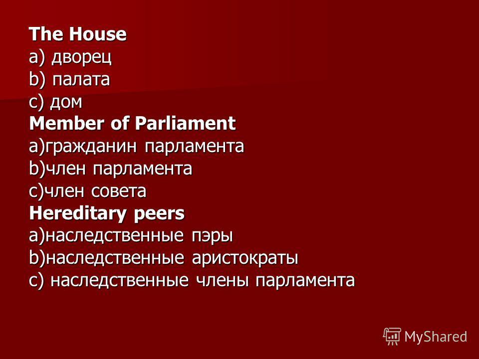 The House а) дворец b) палата с) дом Member of Parliament a)гражданин парламента b)член парламента c)член совета Hereditary peers a)наследственные пэры b)наследственные аристократы c) наследственные члены парламента