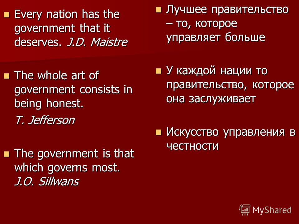 Every nation has the government that it deserves. J.D. Maistre Every nation has the government that it deserves. J.D. Maistre The whole art of government consists in being honest. The whole art of government consists in being honest. T. Jefferson T.