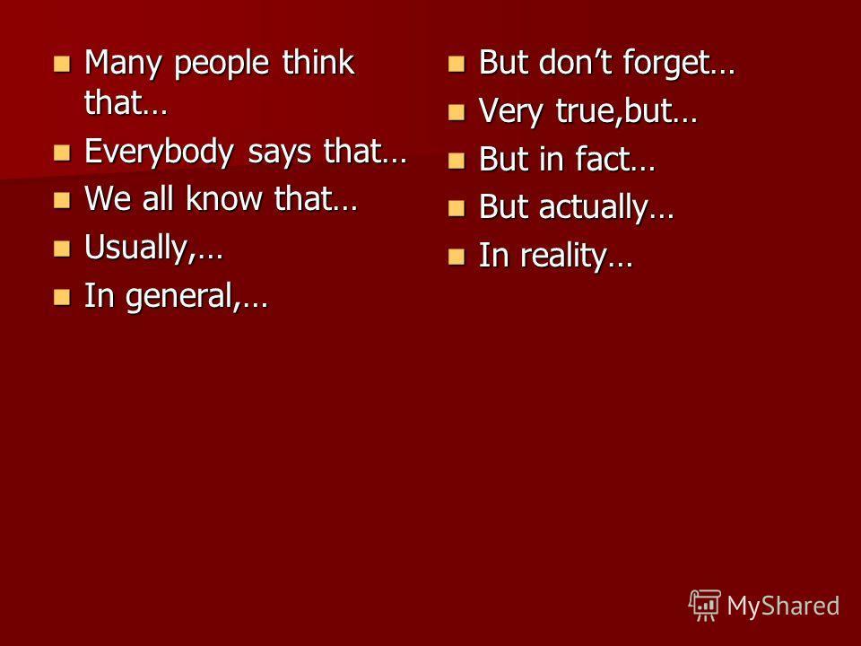 Many people think that… Many people think that… Everybody says that… Everybody says that… We all know that… We all know that… Usually,… Usually,… In general,… In general,… But dont forget… But dont forget… Very true,but… Very true,but… But in fact… B