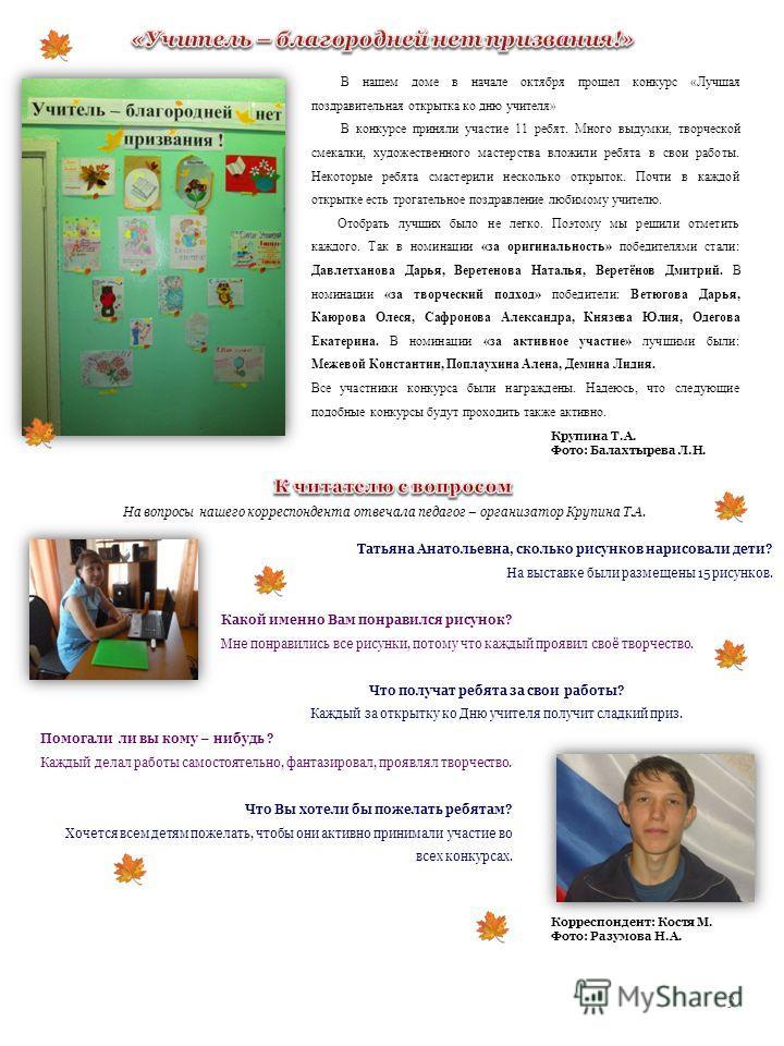 3 В нашем доме в начале октября прошел конкурс «Лучшая поздравительная открытка ко дню учителя» В конкурсе приняли участие 11 ребят. Много выдумки, творческой смекалки, художественного мастерства вложили ребята в свои работы. Некоторые ребята смастер