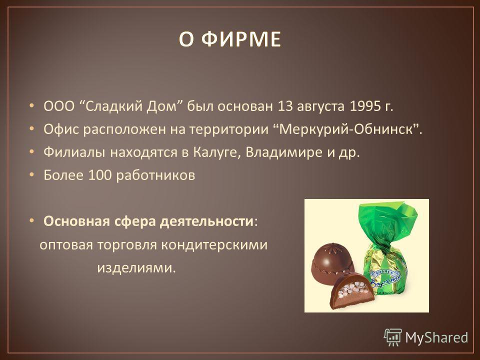 ООО Сладкий Дом был основан 13 августа 1995 г. Офис расположен на территории Меркурий - Обнинск. Филиалы находятся в Калуге, Владимире и др. Более 100 работников Основная сфера деятельности : оптовая торговля кондитерскими изделиями.