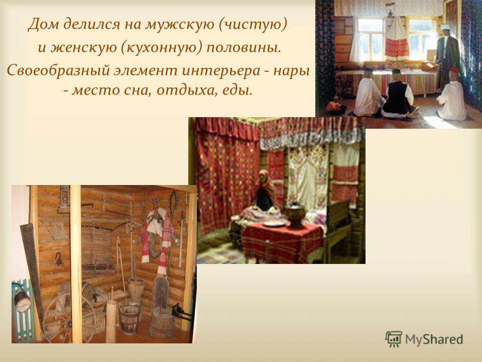Дом делился на мужскую (чистую) и женскую (кухонную) половины. Своеобразный элемент интерьера - нары - место сна, отдыха, еды.