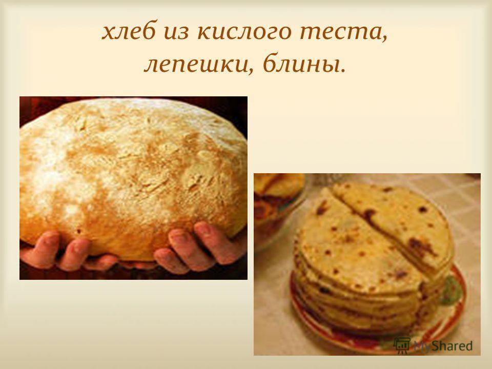 хлеб из кислого теста, лепешки, блины.