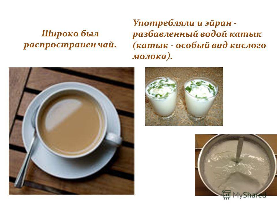 Широко был распространен чай. Употребляли и эйран - разбавленный водой катык (катык - особый вид кислого молока).