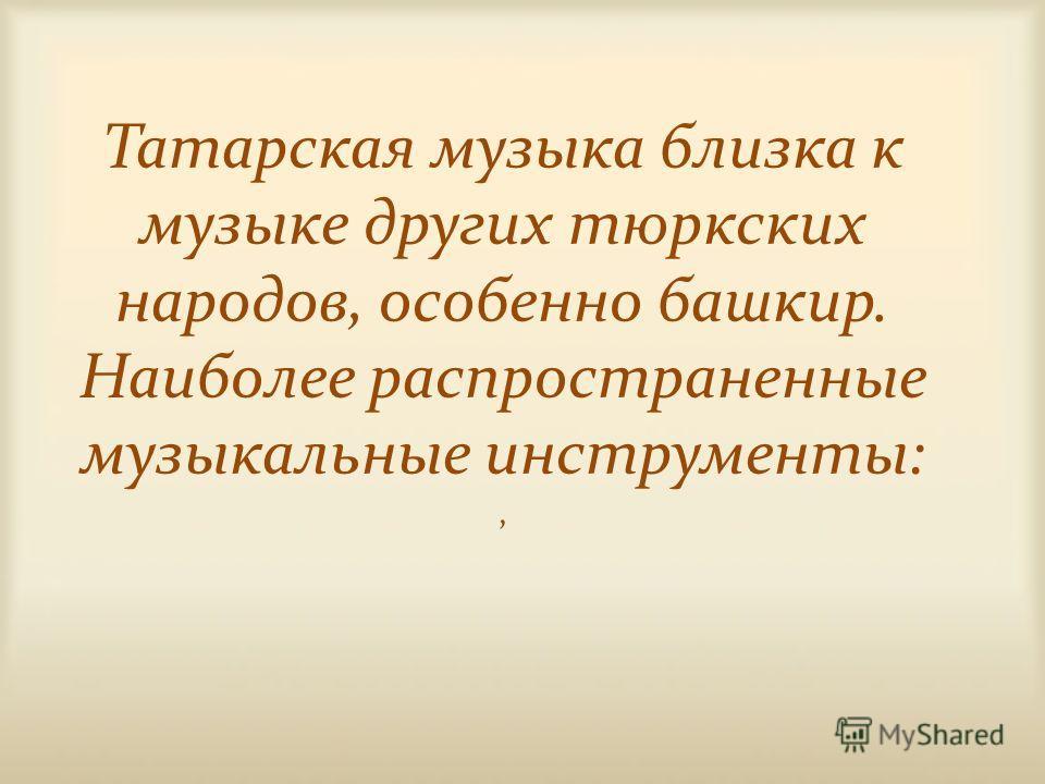 Татарская музыка близка к музыке других тюркских народов, особенно башкир. Наиболее распространенные музыкальные инструменты:,