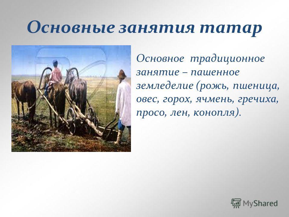 Основные занятия татар Основное традиционное занятие – пашенное земледелие (рожь, пшеница, овес, горох, ячмень, гречиха, просо, лен, конопля).
