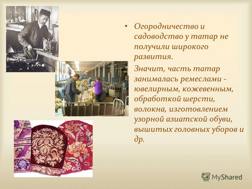 Огородничество и садоводство у татар не получили широкого развития. Значит, часть татар занималась ремеслами - ювелирным, кожевенным, обработкой шерсти, волокна, изготовлением узорной азиатской обуви, вышитых головных уборов и др.