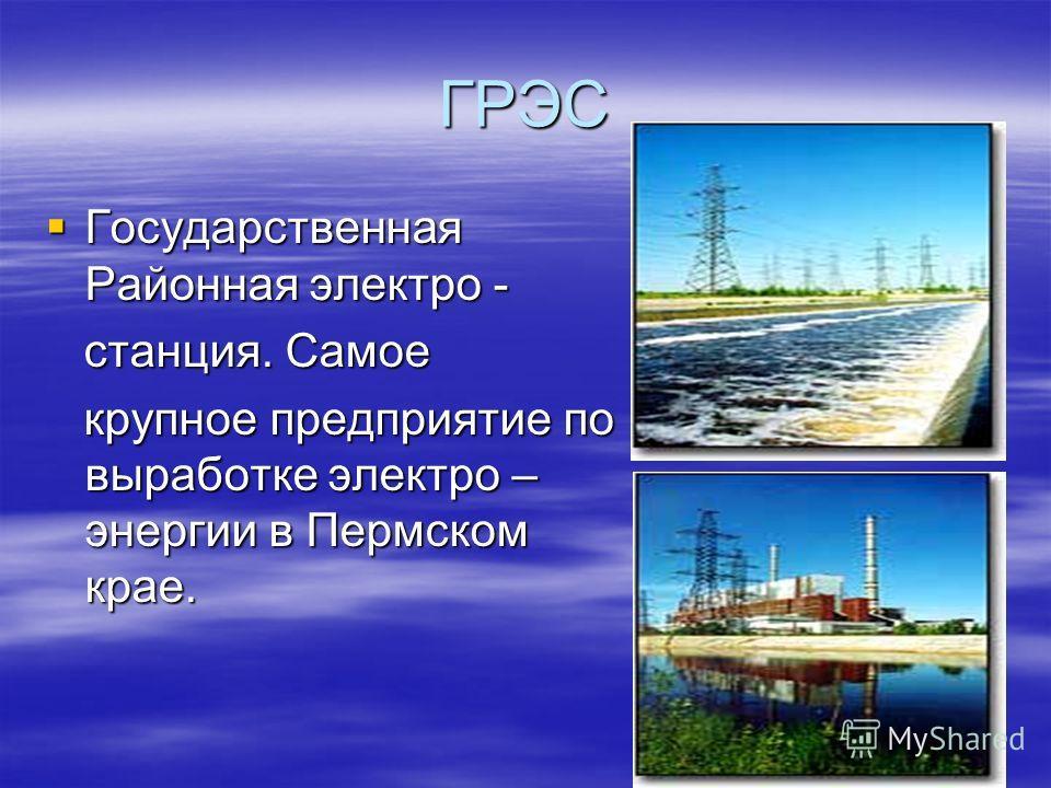 ГРЭС Государственная Районная электро - Государственная Районная электро - станция. Самое станция. Самое крупное предприятие по выработке электро – энергии в Пермском крае. крупное предприятие по выработке электро – энергии в Пермском крае.