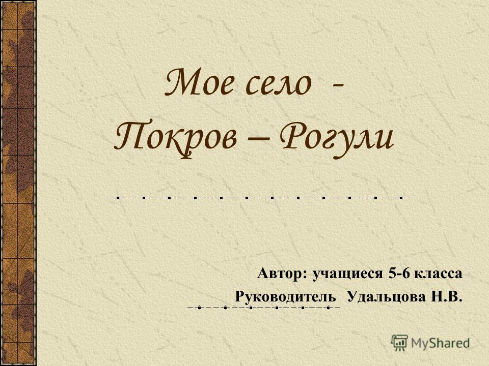 Мое село - Покров – Рогули Автор: учащиеся 5-6 класса Руководитель Удальцова Н.В.