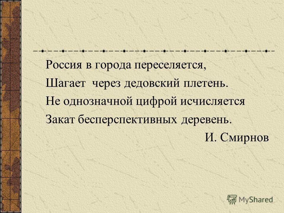 Россия в города переселяется, Шагает через дедовский плетень. Не однозначной цифрой исчисляется Закат бесперспективных деревень. И. Смирнов