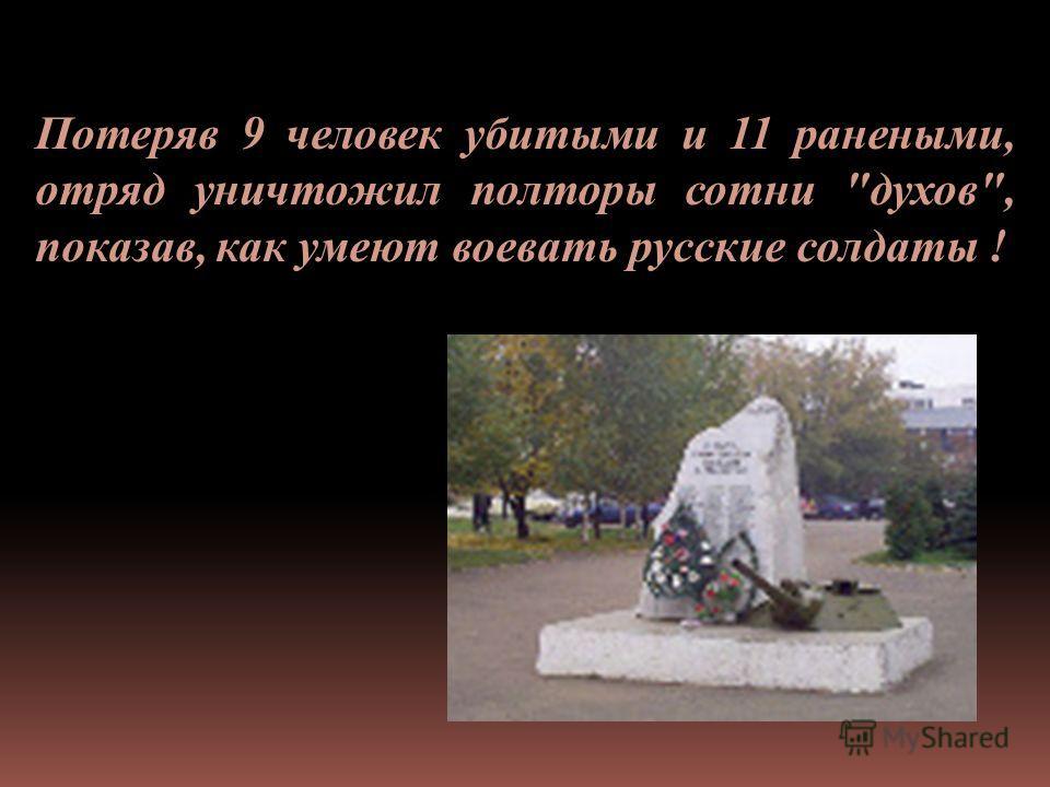 Потеряв 9 человек убитыми и 11 ранеными, отряд уничтожил полторы сотни духов, показав, как умеют воевать русские солдаты !