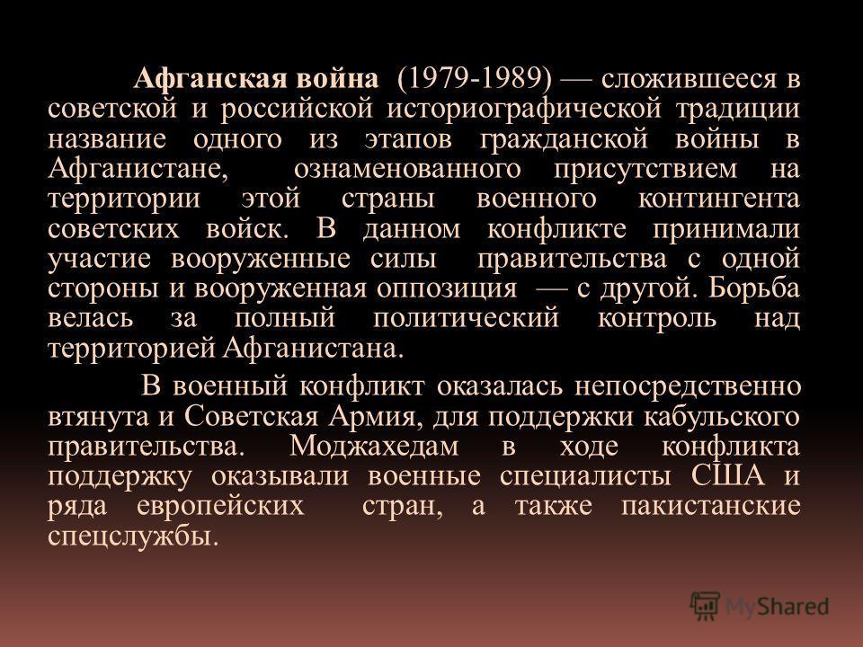 Афганская война (1979-1989) сложившееся в советской и российской историографической традиции название одного из этапов гражданской войны в Афганистане, ознаменованного присутствием на территории этой страны военного контингента советских войск. В дан