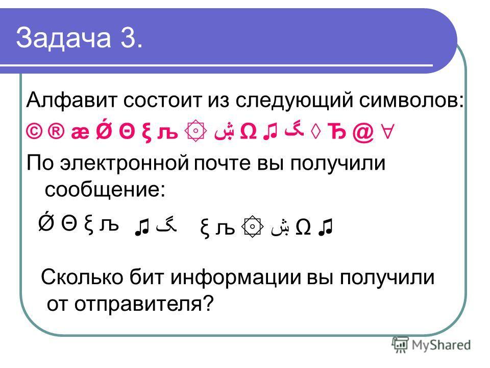 Задача 3. Алфавит состоит из следующий символов: © ® æ Ǿ Θ ξ љ ۞ ۺ Ђ @ По электронной почте вы получили сообщение: Ǿ Θ ξ љ ξ љ ۞ ۺ Сколько бит информации вы получили от отправителя?