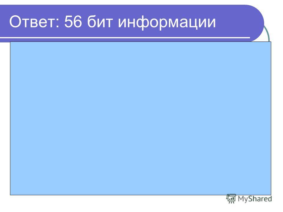 Ответ: 56 бит информации Решение: 1. Мощность алфавита – 16 знаков 2. Информационная емкость одного знака – 4 бита информации ( ) 3. Количество знаков в сообщении 14 4. 14*4= 56 бита