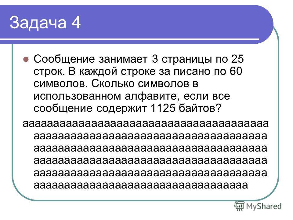 Задача 4 Сообщение занимает 3 страницы по 25 строк. В каждой строке за писано по 60 символов. Сколько символов в использованном алфавите, если все сообщение содержит 1125 байтов? ааааааааааааааааааааааааааааааааааааааа ааааааааааааааааааааааааааааааа