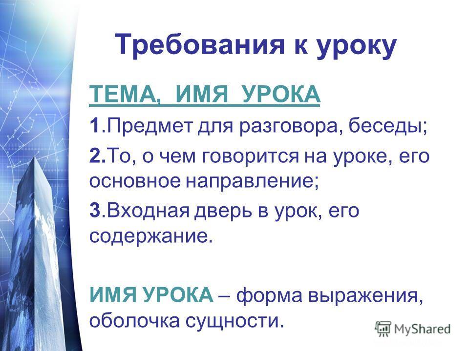 Требования к уроку ТЕМА, ИМЯ УРОКА 1.Предмет для разговора, беседы; 2.То, о чем говорится на уроке, его основное направление; 3.Входная дверь в урок, его содержание. ИМЯ УРОКА – форма выражения, оболочка сущности.