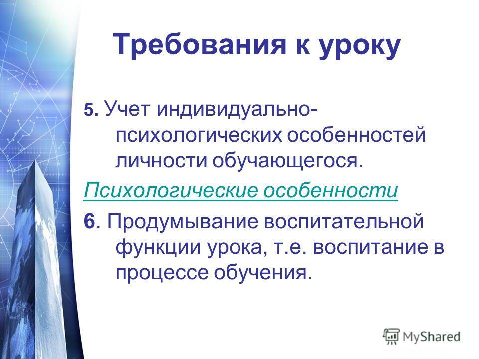 Требования к уроку 5. Учет индивидуально- психологических особенностей личности обучающегося. Психологические особенности 6. Продумывание воспитательной функции урока, т.е. воспитание в процессе обучения.