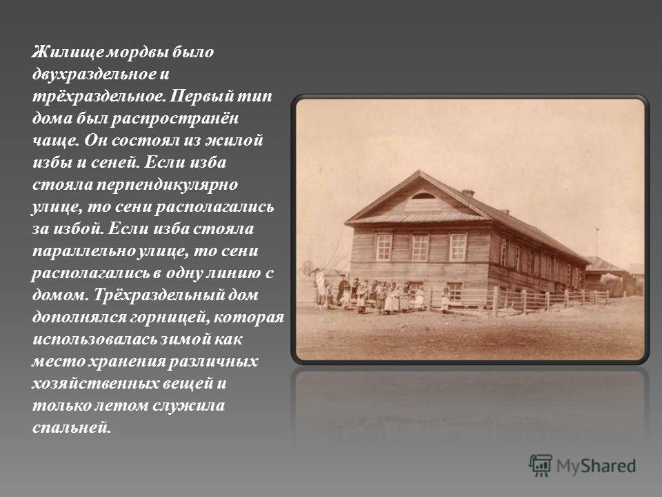 Жилище мордвы было двухраздельное и трёхраздельное. Первый тип дома был распространён чаще. Он состоял из жилой избы и сеней. Если изба стояла перпендикулярно улице, то сени располагались за избой. Если изба стояла параллельно улице, то сени располаг