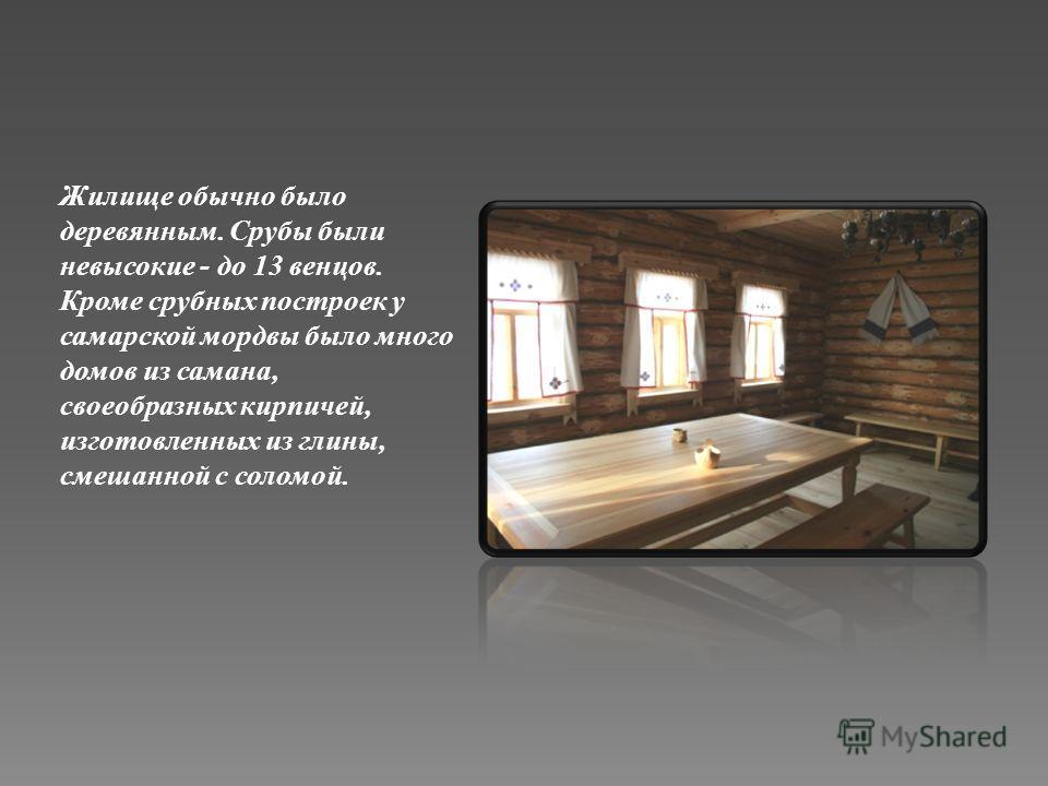 Жилище обычно было деревянным. Срубы были невысокие - до 13 венцов. Кроме срубных построек у самарской мордвы было много домов из самана, своеобразных кирпичей, изготовленных из глины, смешанной с соломой.