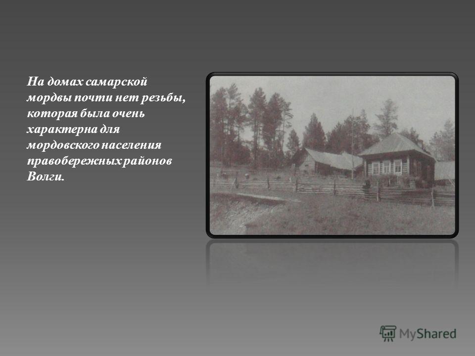 На домах самарской мордвы почти нет резьбы, которая была очень характерна для мордовского населения правобережных районов Волги.