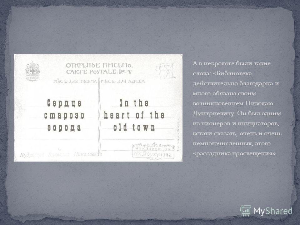 А в некрологе были такие слова: «Библиотека действительно благодарна и много обязана своим возникновением Николаю Дмитриевичу. Он был одним из пионеров и инициаторов, кстати сказать, очень и очень немногочисленных, этого «рассадника просвещения».