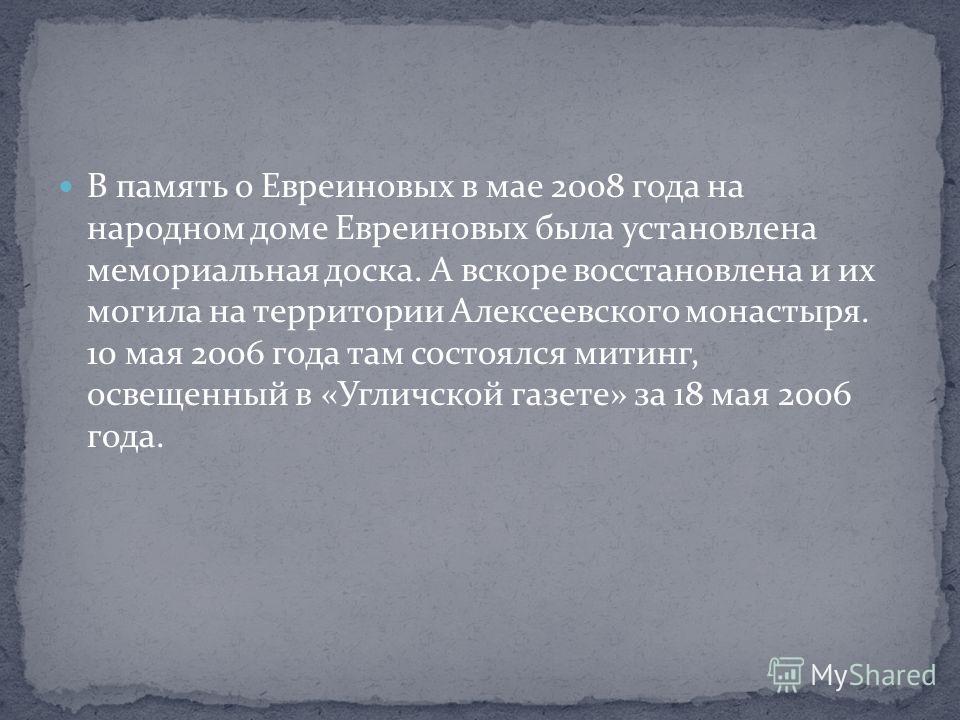 В память о Евреиновых в мае 2008 года на народном доме Евреиновых была установлена мемориальная доска. А вскоре восстановлена и их могила на территории Алексеевского монастыря. 10 мая 2006 года там состоялся митинг, освещенный в «Угличской газете» за