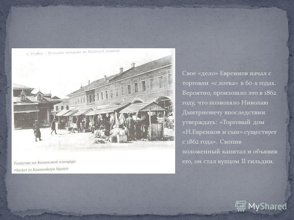 Свое «дело» Евреинов начал с торговли «с лотка» в 60-х годах. Вероятно, произошло это в 1862 году, что позволяло Николаю Дмитриевичу впоследствии утверждать: «Торговый дом «Н.Евреинов и сын» существует с 1862 года». Скопив положенный капитал и объяви
