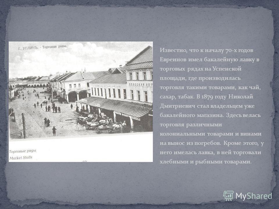 Известно, что к началу 70-х годов Евреинов имел бакалейную лавку в торговых рядах на Успенской площади, где производилась торговля такими товарами, как чай, сахар, табак. В 1879 году Николай Дмитриевич стал владельцем уже бакалейного магазина. Здесь