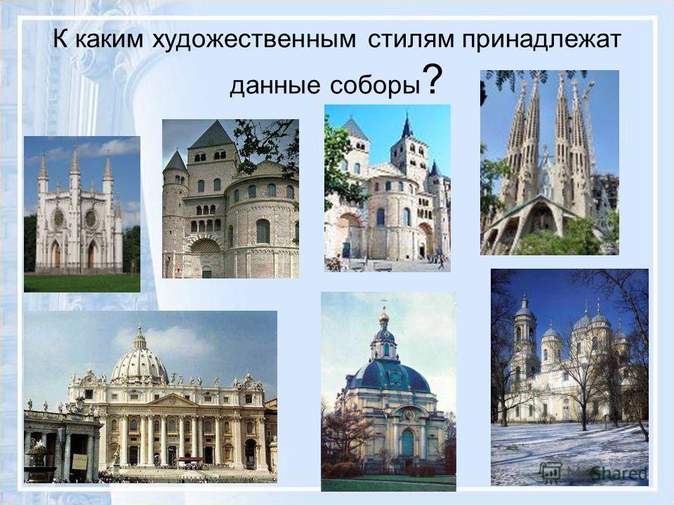 К каким художественным стилям принадлежат данные соборы ?