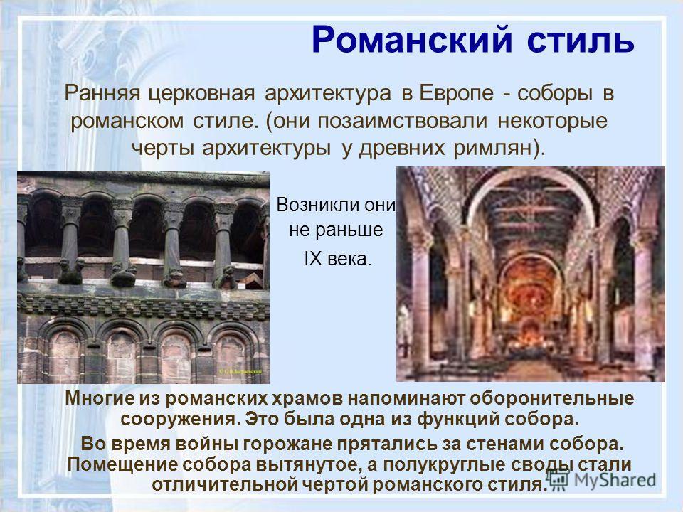 Ранняя церковная архитектура в Европе - соборы в романском стиле. (они позаимствовали некоторые черты архитектуры у древних римлян). Возникли они не раньше IX века. Романский стиль Многие из романских храмов напоминают оборонительные сооружения. Это