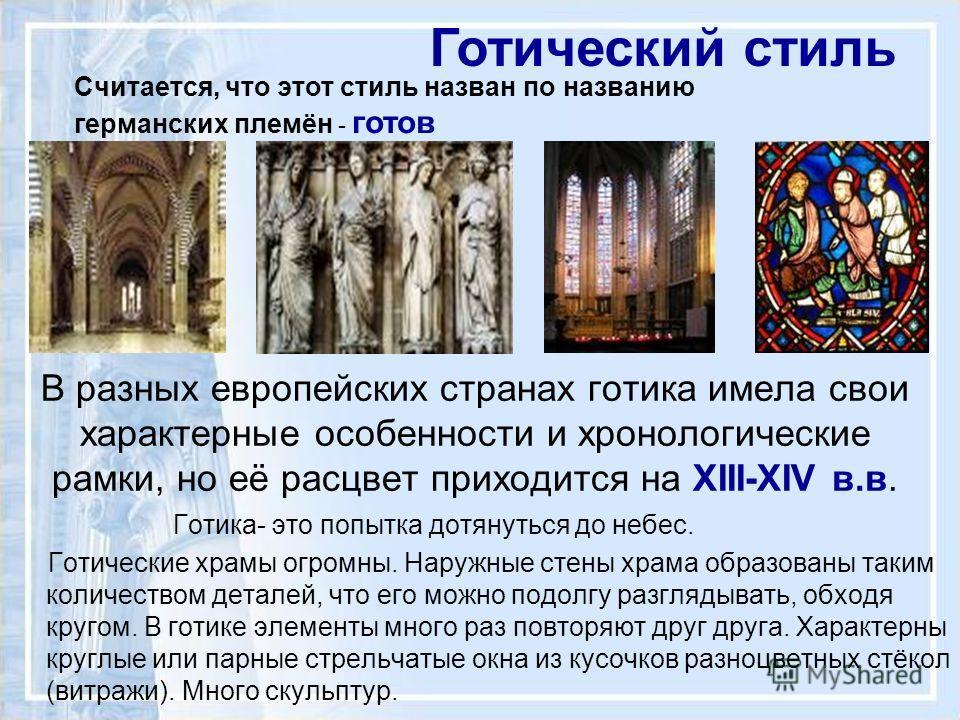В разных европейских странах готика имела свои характерные особенности и хронологические рамки, но её расцвет приходится на XIII-XIV в.в. Готический стиль Готика- это попытка дотянуться до небес. Готические храмы огромны. Наружные стены храма образов