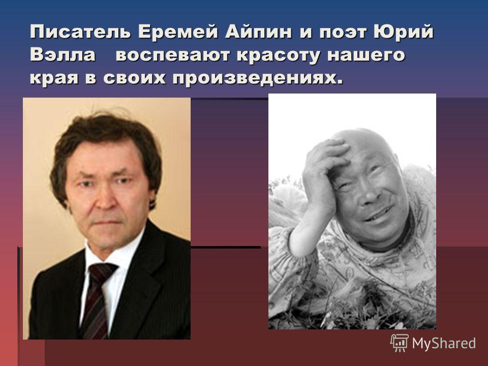 Писатель Еремей Айпин и поэт Юрий Вэлла воспевают красоту нашего края в своих произведениях.