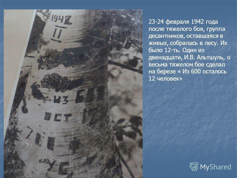 23-24 февраля 1942 года после тяжелого боя, группа десантников, оставшаяся в живых, собралась в лесу. Их было 12-ть. Один из двенадцати, И.В. Альтшуль, о весьма тяжелом бое сделал на березе « Из 600 осталось 12 человек»