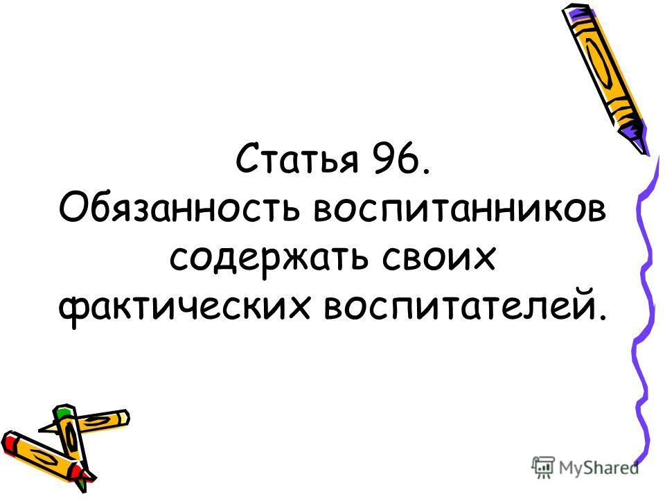 Статья 96. Обязанность воспитанников содержать своих фактических воспитателей.