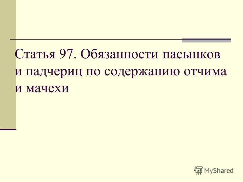 Статья 97. Обязанности пасынков и падчериц по содержанию отчима и мачехи