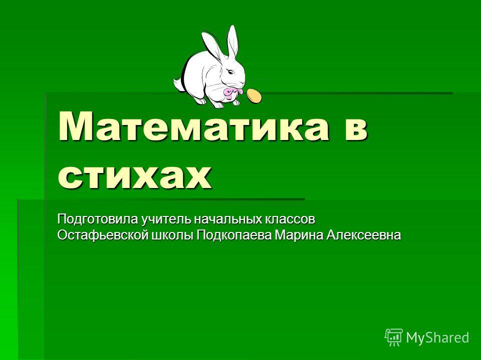 Математика в стихах Подготовила учитель начальных классов Остафьевской школы Подкопаева Марина Алексеевна