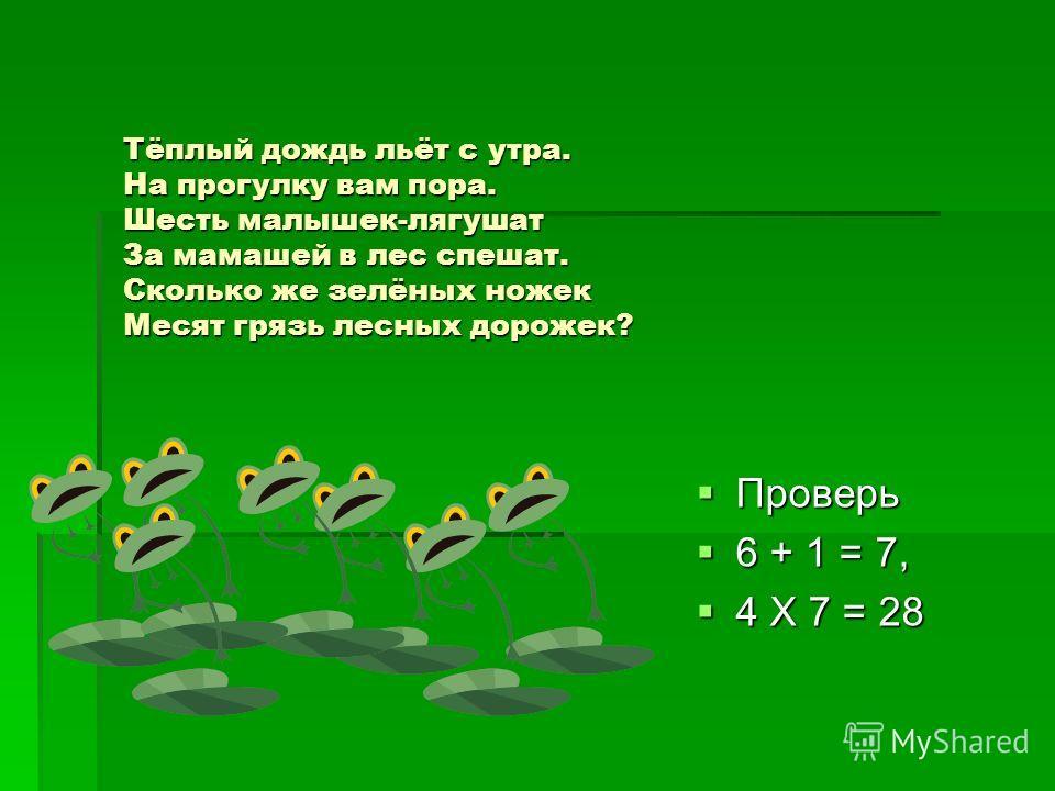 Тёплый дождь льёт с утра. На прогулку вам пора. Шесть малышек-лягушат За мамашей в лес спешат. Сколько же зелёных ножек Месят грязь лесных дорожек? Проверь Проверь 6 + 1 = 7, 6 + 1 = 7, 4 Х 7 = 28 4 Х 7 = 28