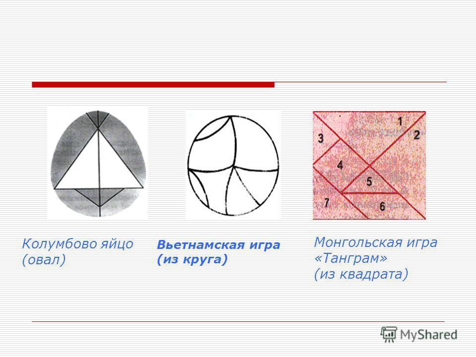 Колумбово яйцо (овал) Вьетнамская игра (из круга) Монгольская игра «Танграм» (из квадрата)