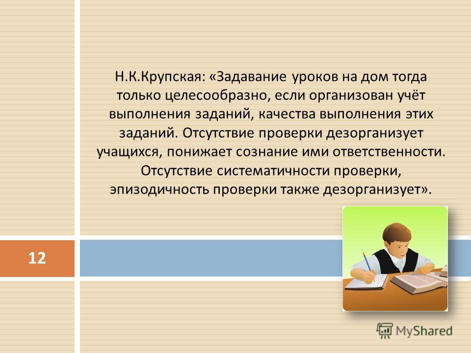 Н. К. Крупская : « Задавание уроков на дом тогда только целесообразно, если организован учёт выполнения заданий, качества выполнения этих заданий. Отсутствие проверки дезорганизует учащихся, понижает сознание ими ответственности. Отсутствие системати