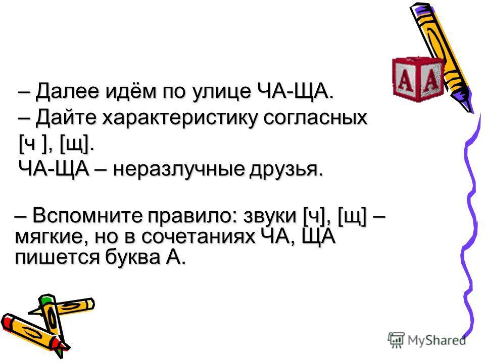 – Далее идём по улице ЧА-ЩА. – Дайте характеристику согласных [ч ], [щ]. ЧА-ЩА – неразлучные друзья. – Вспомните правило: звуки [ч], [щ] – мягкие, но в сочетаниях ЧА, ЩА пишется буква А.