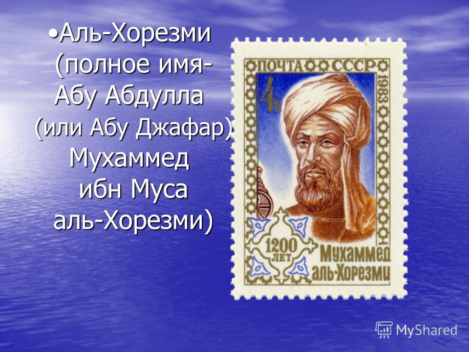 Аль-Хорезми (полное имя- Абу Абдулла (или Абу Джафар) Мухаммед ибн Муса аль-Хорезми)Аль-Хорезми (полное имя- Абу Абдулла (или Абу Джафар) Мухаммед ибн Муса аль-Хорезми)