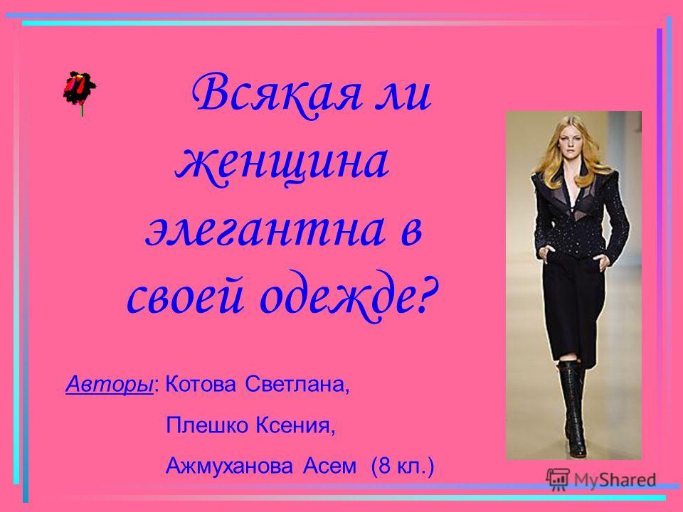 Всякая ли женщина элегантна в своей одежде? Авторы: Котова Светлана, Плешко Ксения, Ажмуханова Асем (8 кл.)
