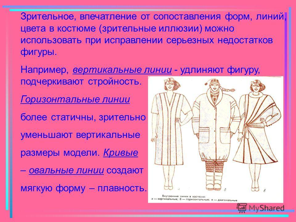 Зрительное, впечатление от сопоставления форм, линий, цвета в костюме (зрительные иллюзии) можно использовать при исправлении серьезных недостатков фигуры. Например, вертикальные линии - удлиняют фигуру, подчеркивают стройность. Горизонтальные линии