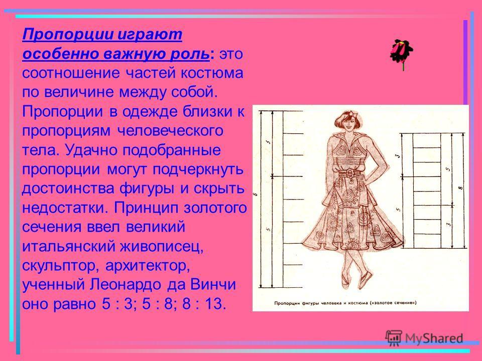 Пропорции играют особенно важную роль: это соотношение частей костюма по величине между собой. Пропорции в одежде близки к пропорциям человеческого тела. Удачно подобранные пропорции могут подчеркнуть достоинства фигуры и скрыть недостатки. Принцип з