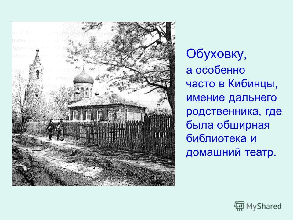 Обуховку, а особенно часто в Кибинцы, имение дальнего родственника, где была обширная библиотека и домашний театр.