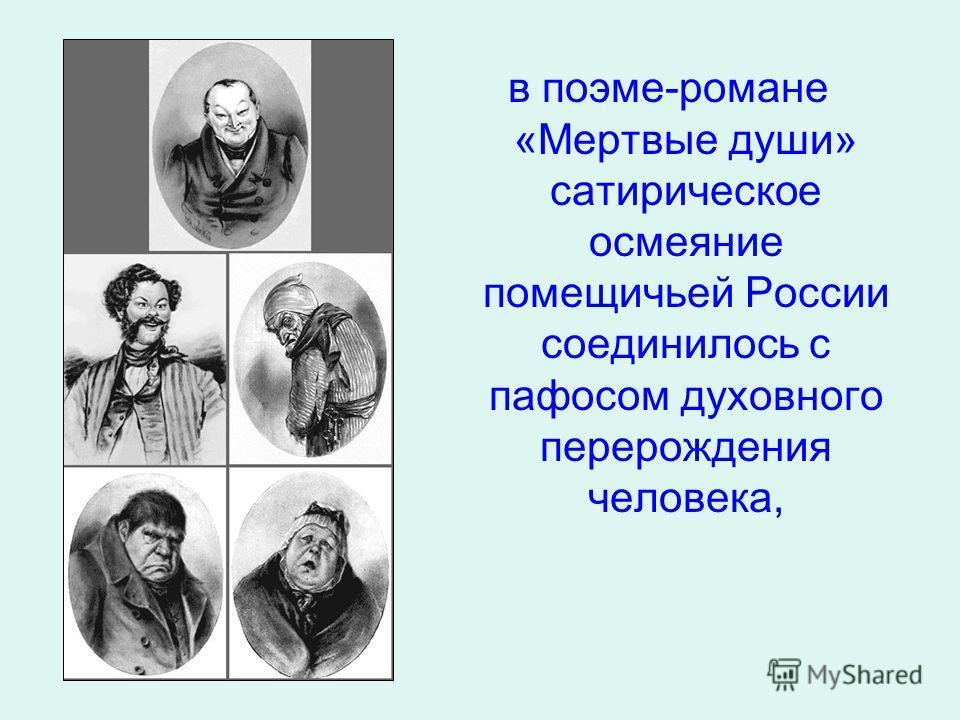 в поэме-романе «Мертвые души» сатирическое осмеяние помещичьей России соединилось с пафосом духовного перерождения человека,