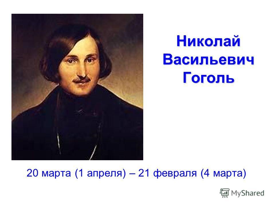Николай Васильевич Гоголь 20 марта (1 апреля) – 21 февраля (4 марта)
