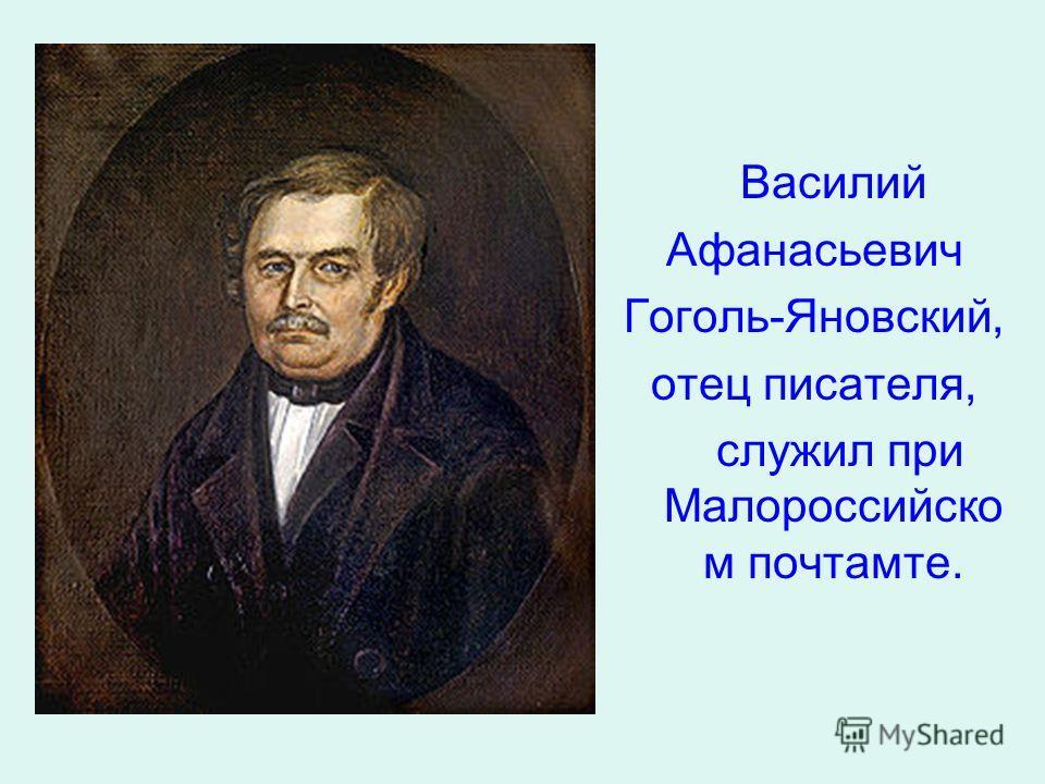 Василий Афанасьевич Гоголь-Яновский, отец писателя, служил при Малороссийско м почтамте.