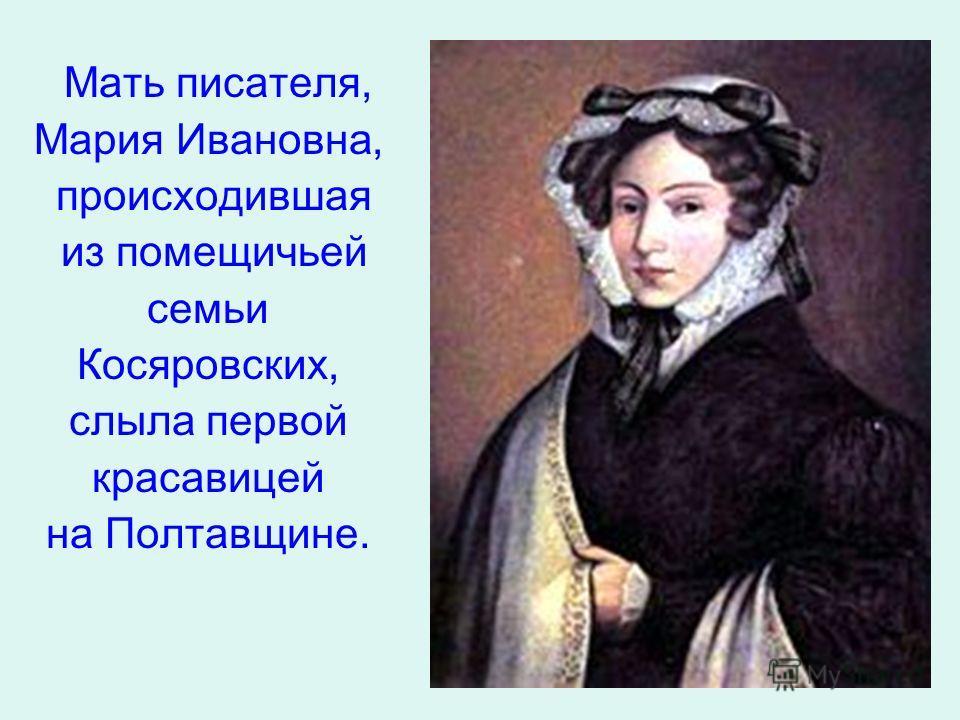 Мать писателя, Мария Ивановна, происходившая из помещичьей семьи Косяровских, слыла первой красавицей на Полтавщине.