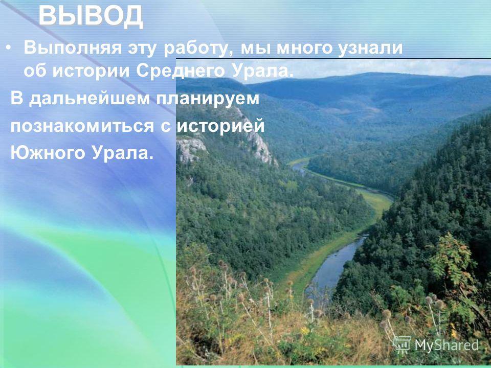 ВЫВОД Выполняя эту работу, мы много узнали об истории Среднего Урала. В дальнейшем планируем познакомиться с историей Южного Урала.